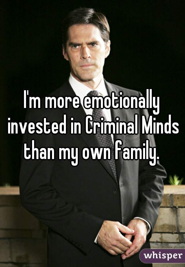 I'm more emotionally invested in Criminal Minds than my own family.