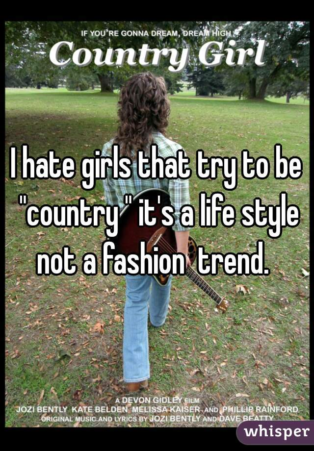"""I hate girls that try to be """"country """" it's a life style not a fashion  trend."""