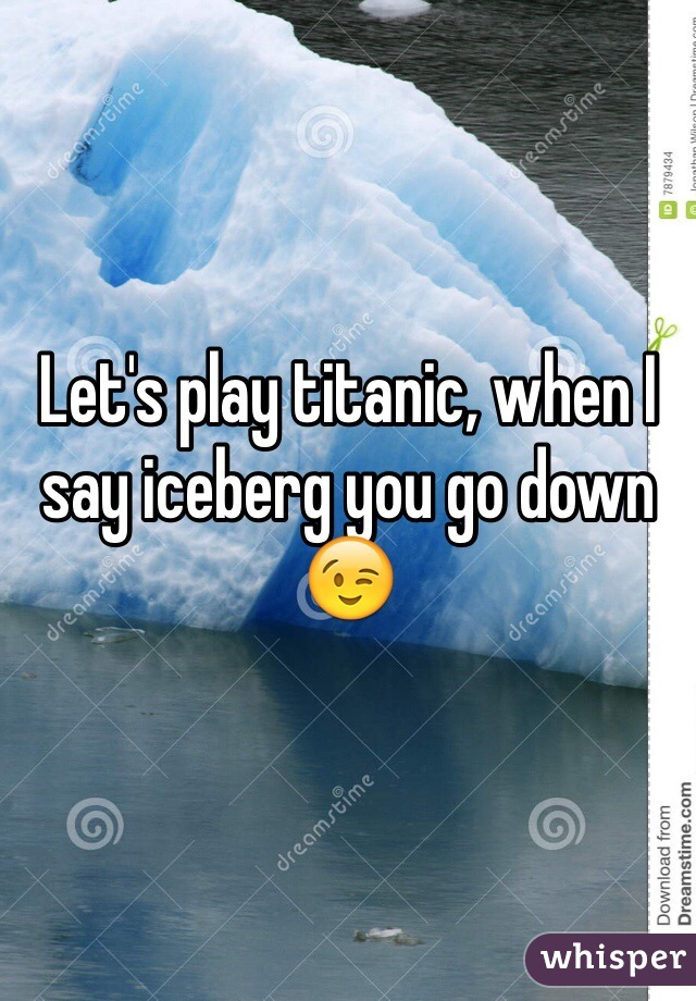 Let's play titanic, when I say iceberg you go down 😉