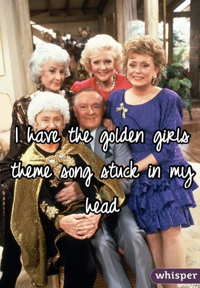 I have the golden girls theme song stuck in my head