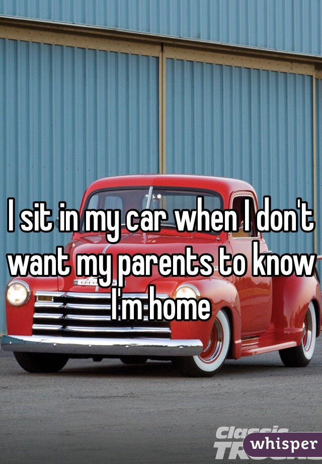 I sit in my car when I don't want my parents to know I'm home