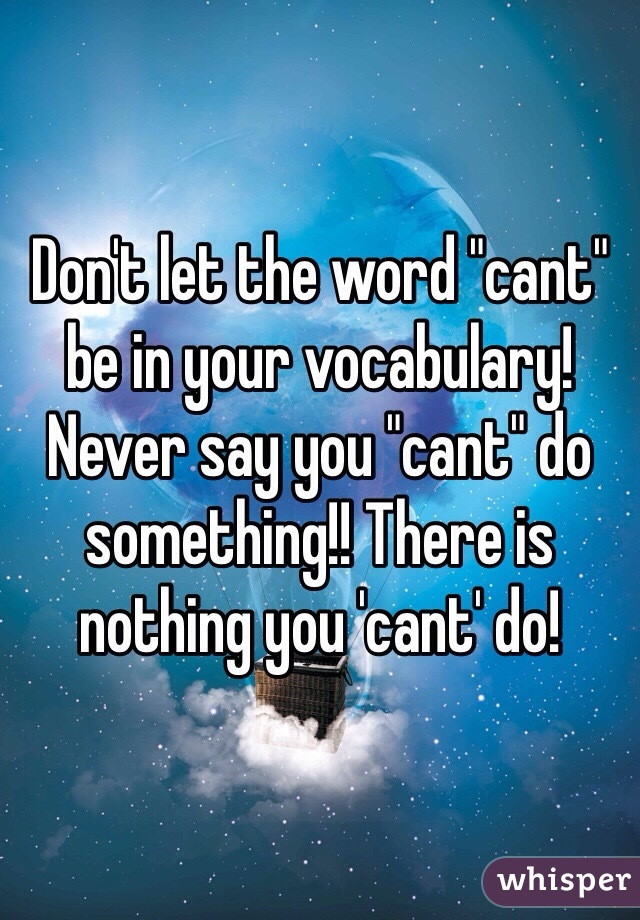 """Don't let the word """"cant"""" be in your vocabulary! Never say you """"cant"""" do something!! There is nothing you 'cant' do!"""