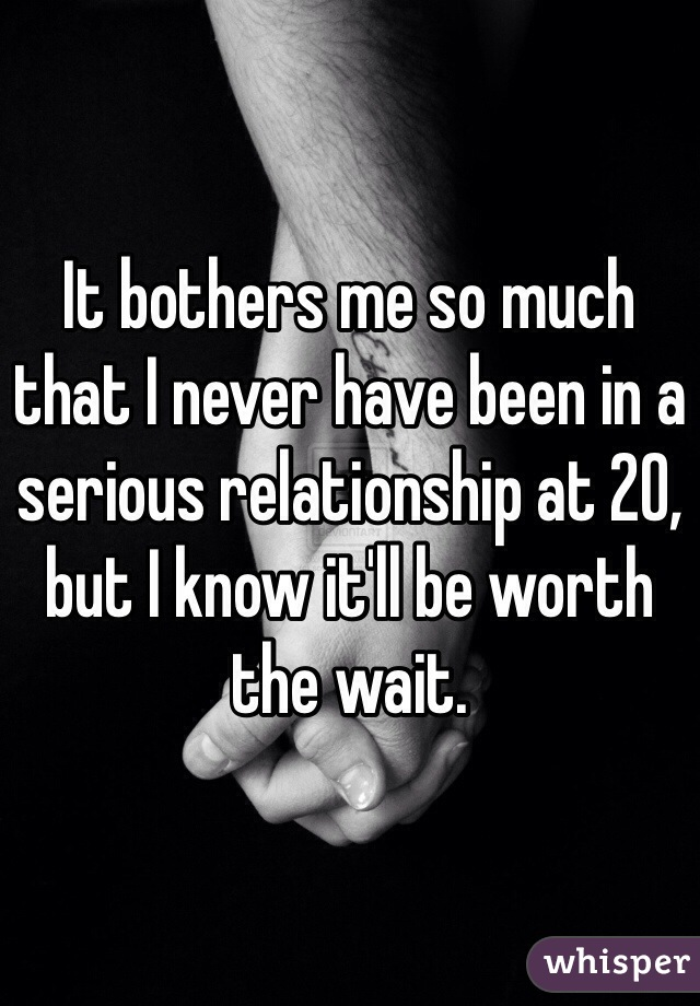 It bothers me so much that I never have been in a serious relationship at 20, but I know it'll be worth the wait.