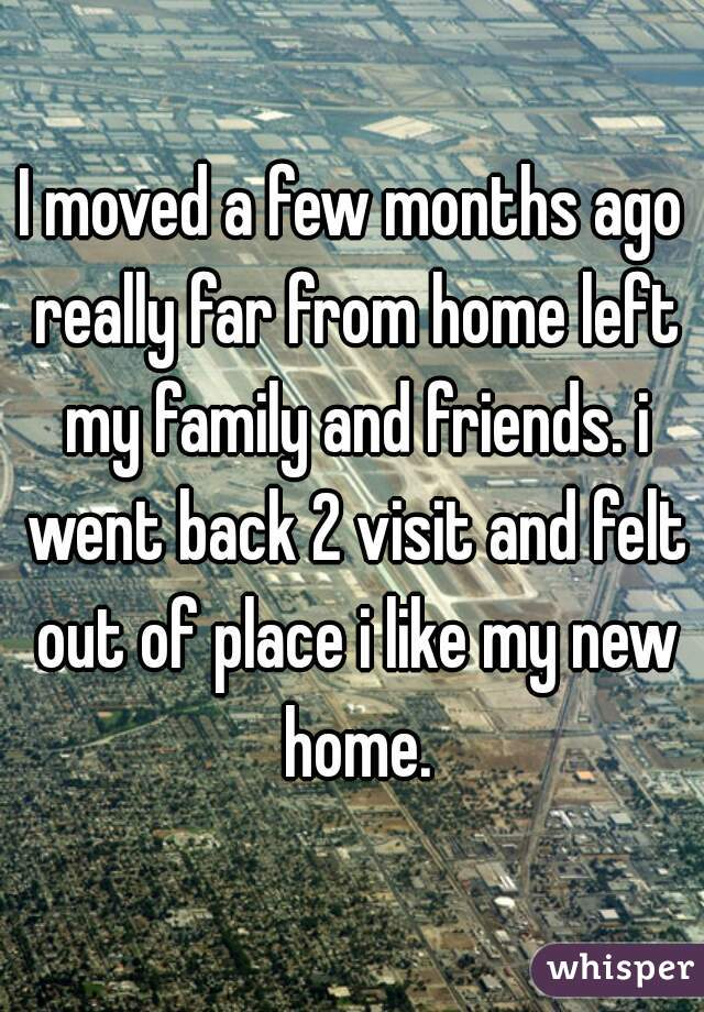 I moved a few months ago really far from home left my family and friends. i went back 2 visit and felt out of place i like my new home.