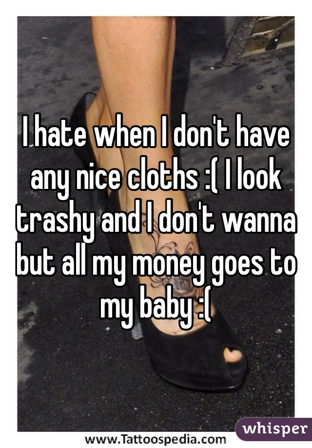 I hate when I don't have any nice cloths :( I look trashy and I don't wanna but all my money goes to my baby :(