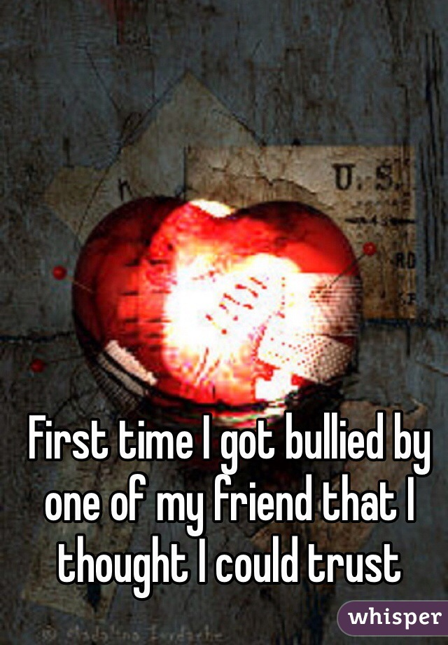 First time I got bullied by one of my friend that I thought I could trust