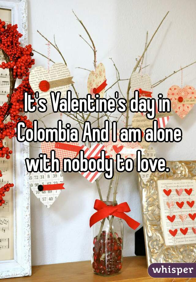 It's Valentine's day in Colombia And I am alone with nobody to love.