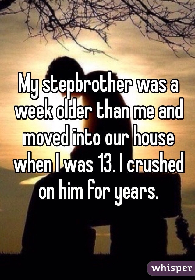 My stepbrother was a week older than me and moved into our house when I was 13. I crushed on him for years.