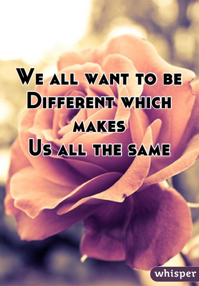 We all want to be Different which makes  Us all the same