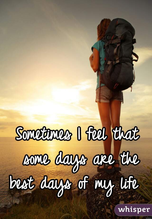 Sometimes I feel that some days are the best days of my life