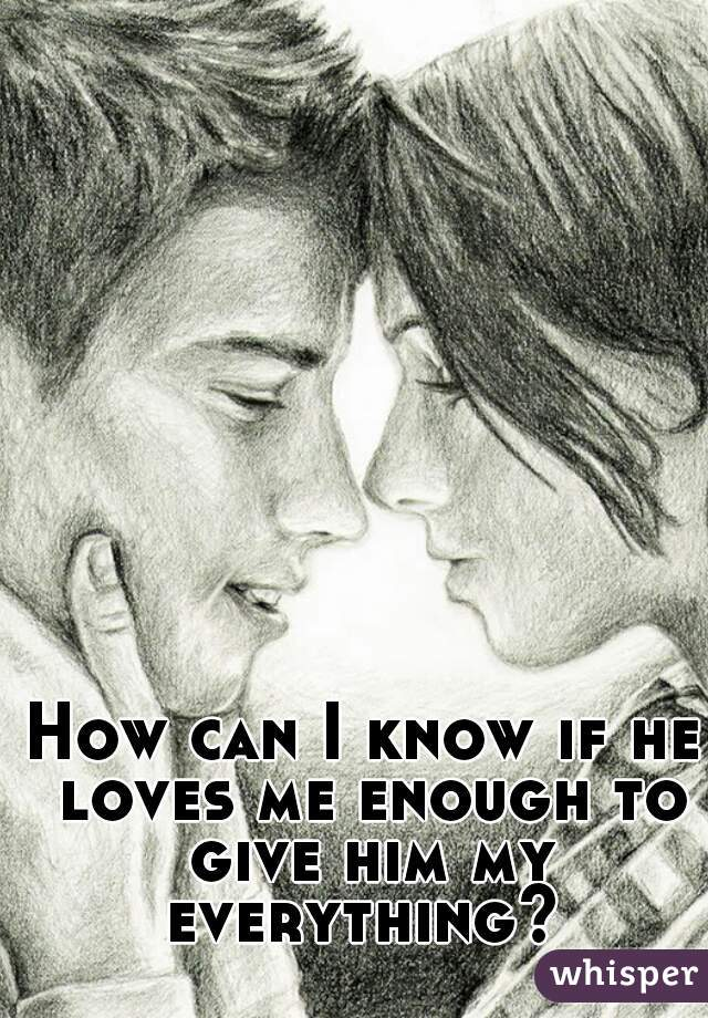 How can I know if he loves me enough to give him my everything?