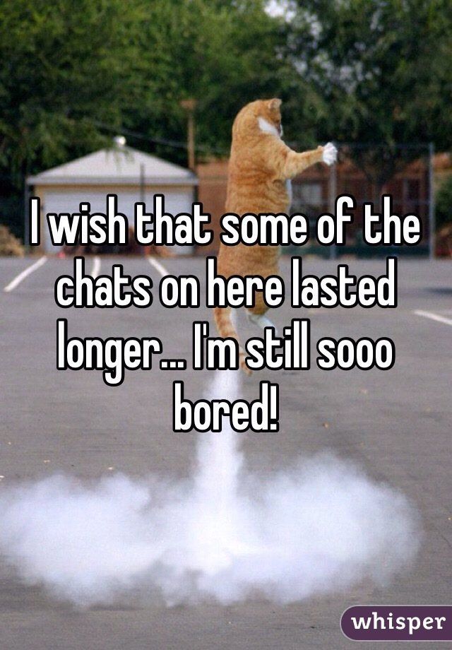I wish that some of the chats on here lasted longer... I'm still sooo bored!