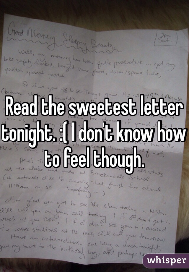 Read the sweetest letter tonight. :( I don't know how to feel though.