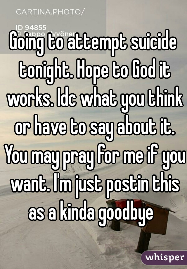 Going to attempt suicide tonight. Hope to God it works. Idc what you think or have to say about it. You may pray for me if you want. I'm just postin this as a kinda goodbye