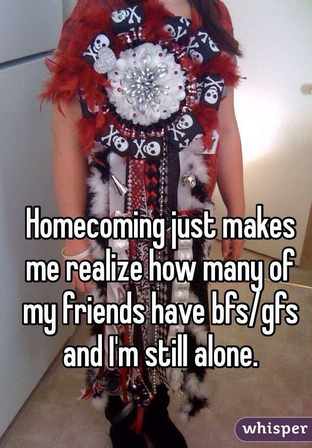 Homecoming just makes me realize how many of my friends have bfs/gfs and I'm still alone.