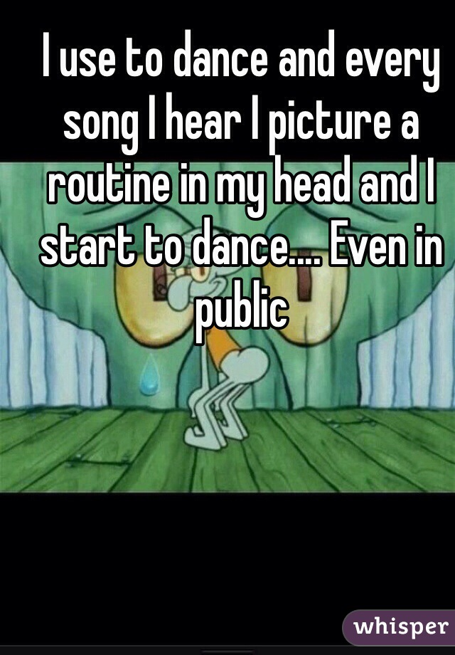 I use to dance and every song I hear I picture a routine in my head and I start to dance.... Even in public
