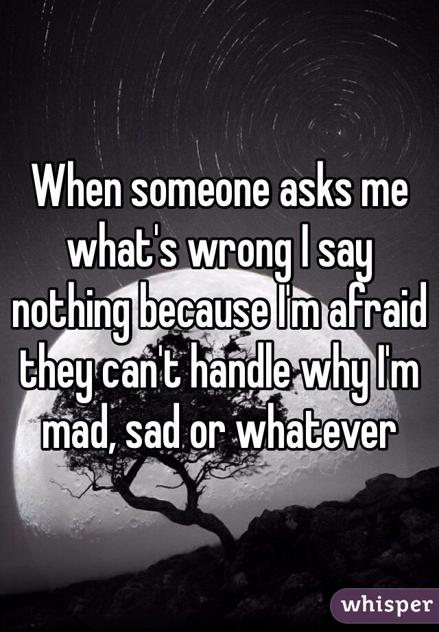 When someone asks me what's wrong I say nothing because I'm afraid they can't handle why I'm mad, sad or whatever