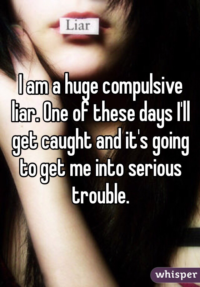 I am a huge compulsive liar. One of these days I'll get caught and it's going to get me into serious trouble.