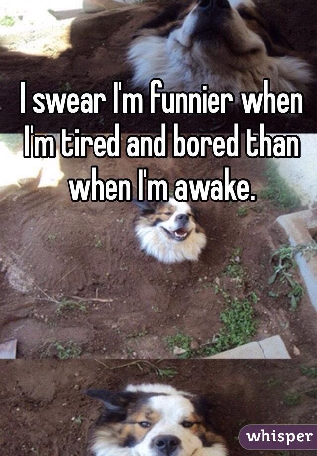 I swear I'm funnier when I'm tired and bored than when I'm awake.