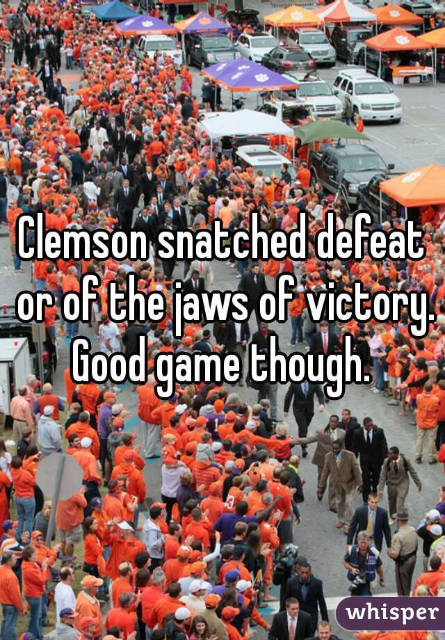 Clemson snatched defeat or of the jaws of victory. Good game though.