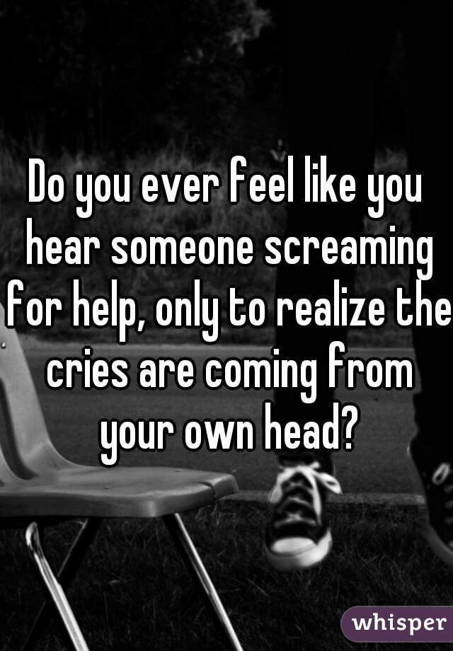 Do you ever feel like you hear someone screaming for help, only to realize the cries are coming from your own head?