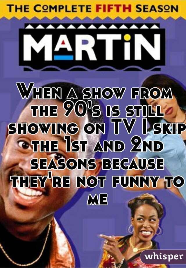 When a show from the 90's is still showing on TV I skip the 1st and 2nd seasons because they're not funny to me