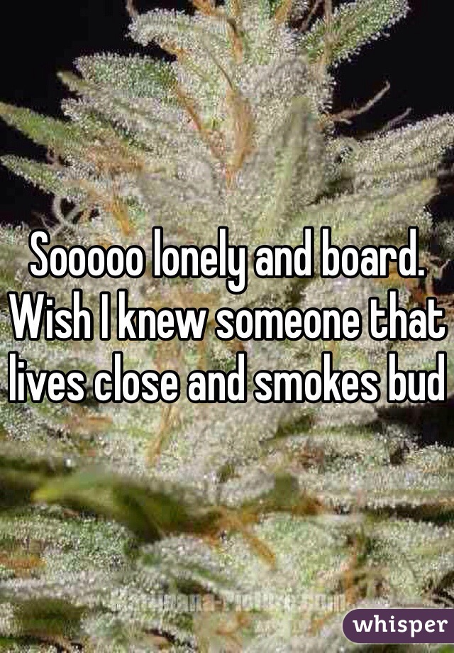 Sooooo lonely and board. Wish I knew someone that lives close and smokes bud
