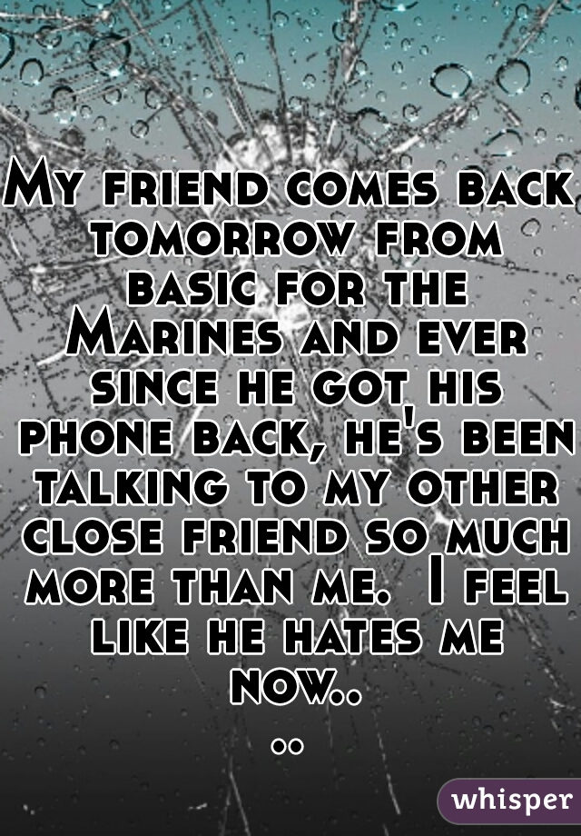 My friend comes back tomorrow from basic for the Marines and ever since he got his phone back, he's been talking to my other close friend so much more than me.  I feel like he hates me now....