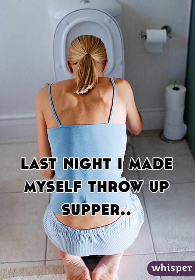 last night i made myself throw up supper..