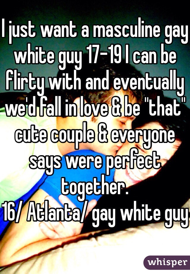 """I just want a masculine gay white guy 17-19 I can be flirty with and eventually we'd fall in love & be """"that"""" cute couple & everyone says were perfect together.  16/ Atlanta/ gay white guy"""