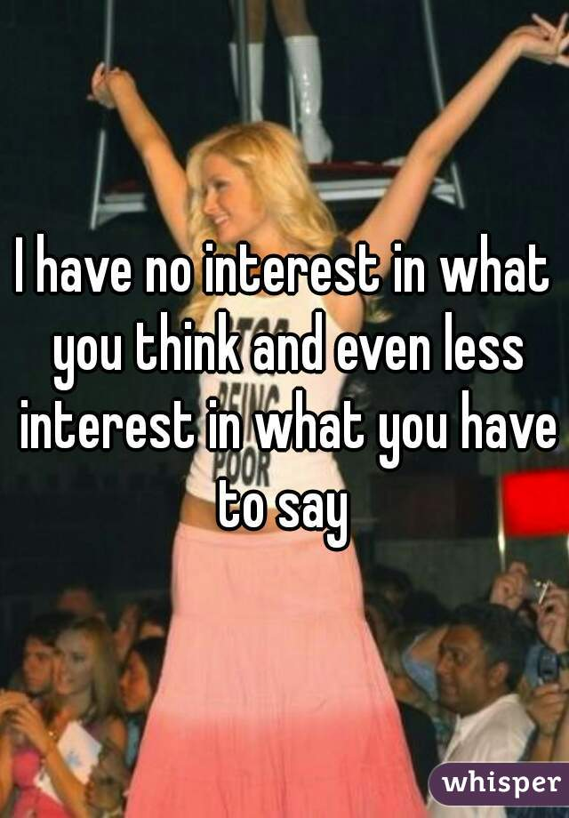 I have no interest in what you think and even less interest in what you have to say