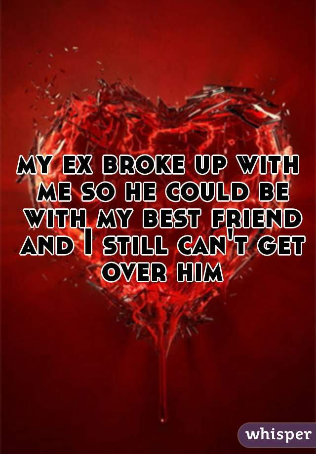 my ex broke up with me so he could be with my best friend and I still can't get over him