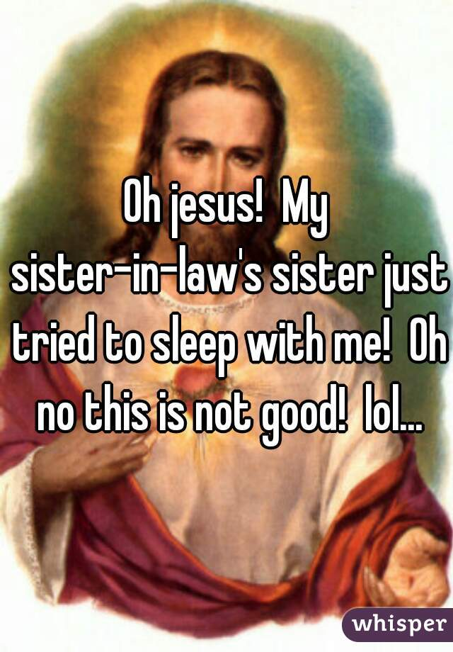 Oh jesus!  My sister-in-law's sister just tried to sleep with me!  Oh no this is not good!  lol...