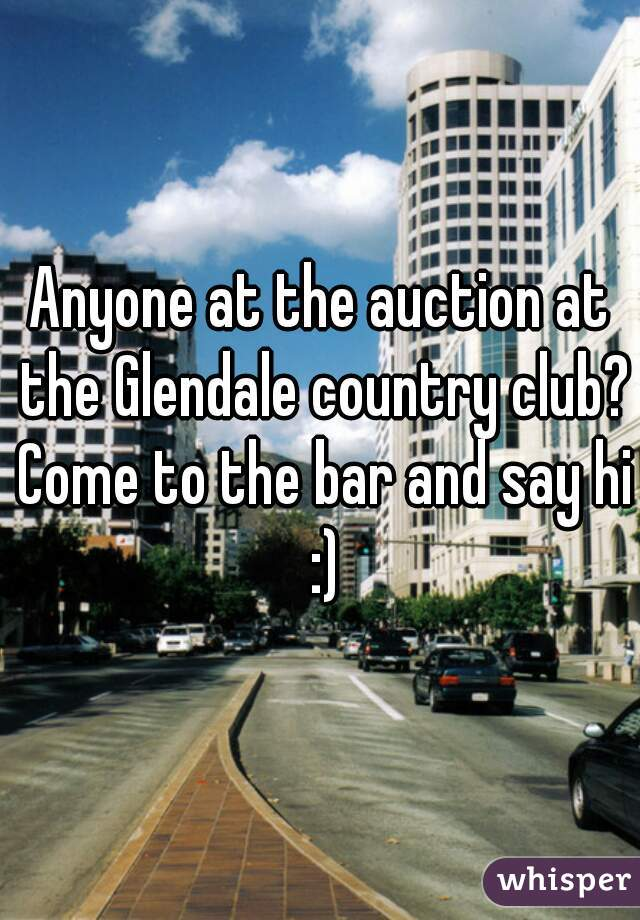 Anyone at the auction at the Glendale country club? Come to the bar and say hi :)