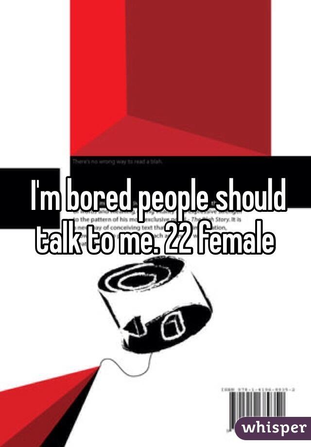 I'm bored people should talk to me. 22 female