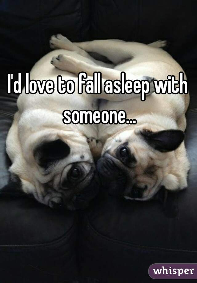 I'd love to fall asleep with someone...