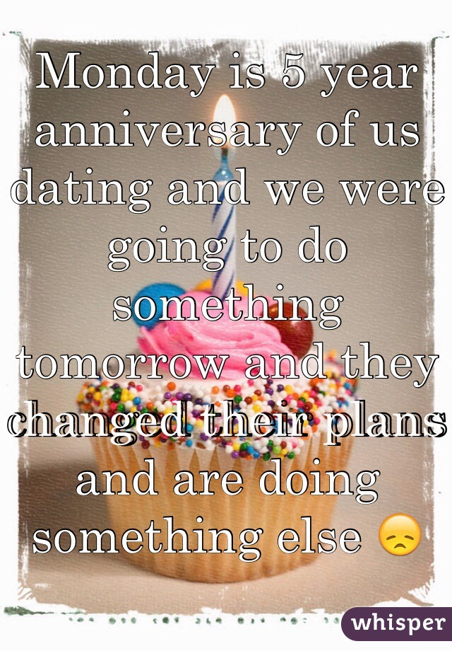 Monday is 5 year anniversary of us dating and we were going to do something tomorrow and they changed their plans and are doing something else 😞