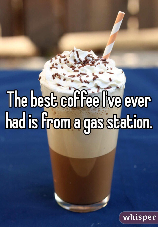 The best coffee I've ever had is from a gas station.