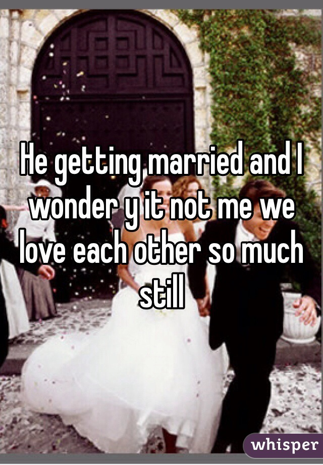 He getting married and I wonder y it not me we love each other so much still