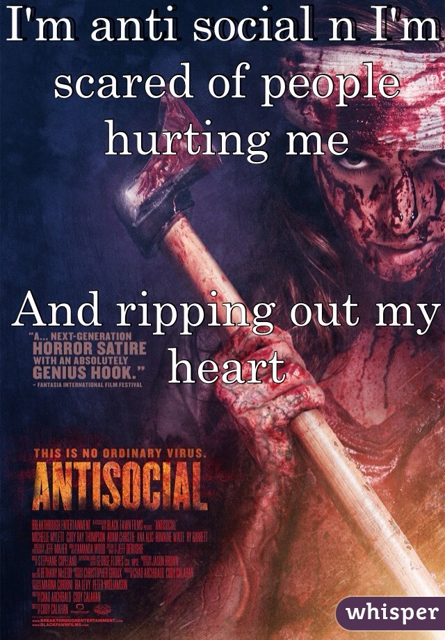 I'm anti social n I'm scared of people hurting me    And ripping out my heart