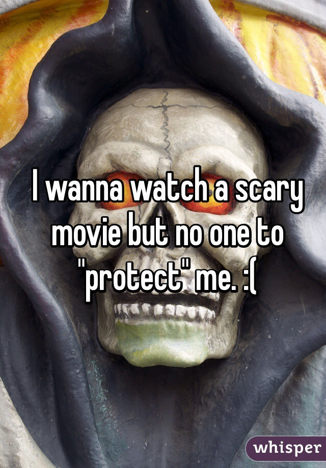 "I wanna watch a scary movie but no one to ""protect"" me. :("