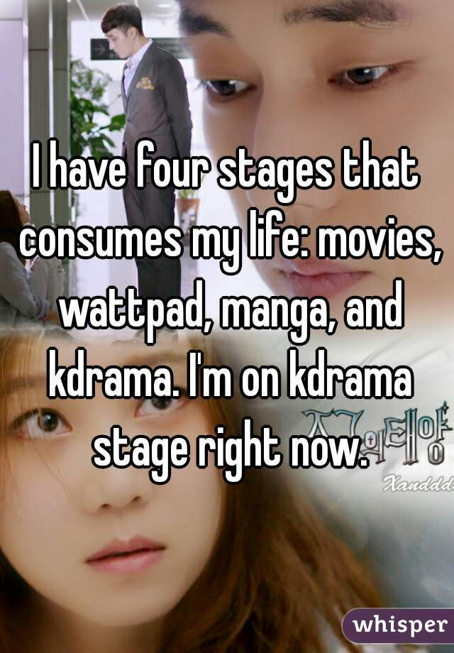 I have four stages that consumes my life: movies, wattpad, manga, and kdrama. I'm on kdrama stage right now.