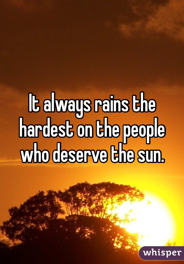 It always rains the hardest on the people who deserve the sun.