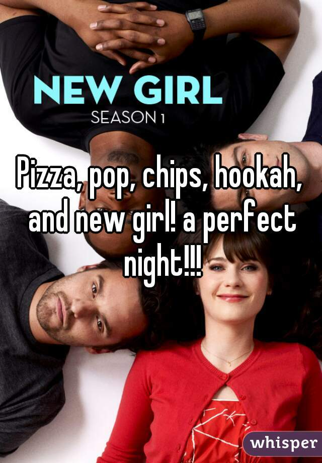 Pizza, pop, chips, hookah, and new girl! a perfect night!!!