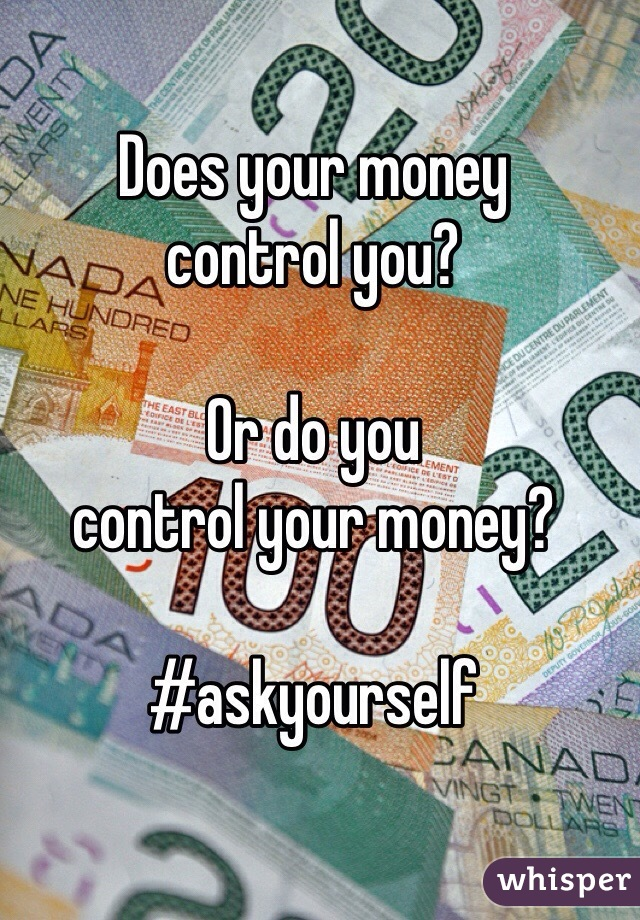 Does your money control you?  Or do you  control your money?  #askyourself