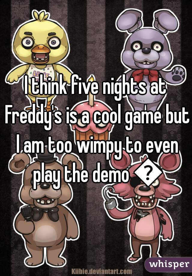 I think five nights at Freddy's is a cool game but I am too wimpy to even play the demo 😢