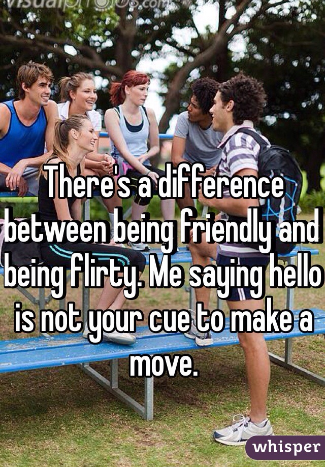 There's a difference between being friendly and being flirty. Me saying hello is not your cue to make a move.