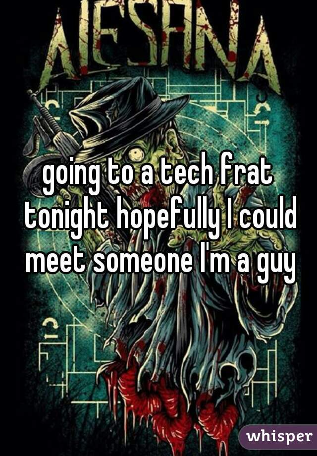 going to a tech frat tonight hopefully I could meet someone I'm a guy