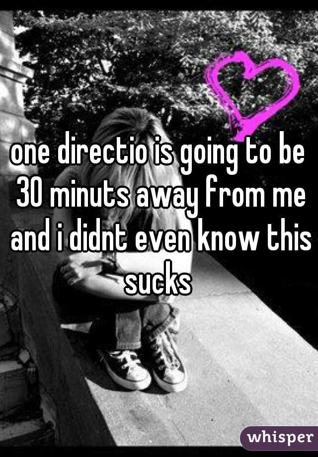 one directio is going to be 30 minuts away from me and i didnt even know this sucks