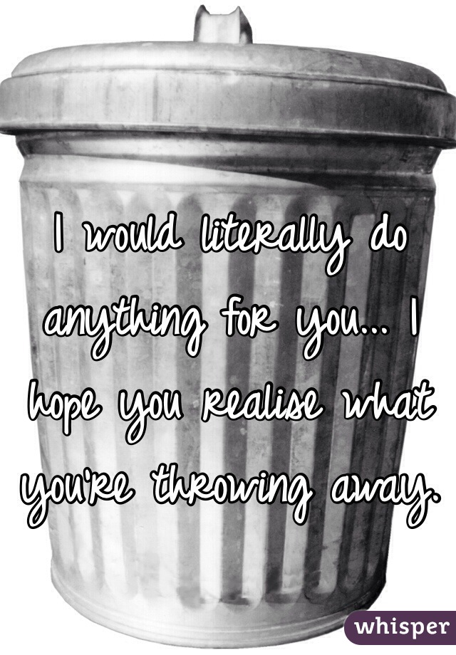 I would literally do anything for you... I hope you realise what you're throwing away.